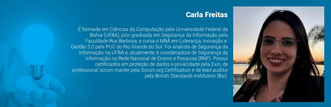 É formada em Ciências da Computação pela Universidade Federal da Bahia (UFBA), pós-graduada em Segurança da Informação pela Faculdade Ruy Barbosa, e cursa o MBA em Liderança, Inovação e Gestão 3.0 pela PUC do Rio Grande do Sul. Foi analista de Segurança da Informação na UFBA e, atualmente, é coordenadora de Segurança da Informação na Rede Nacional de Ensino e Pesquisa (RNP). Possui certificados em proteção de dados e privacidade pela Exin, de professional scrum master pela Scrum.org Certification e de lead auditor pela British Standards Institution (Bsi).