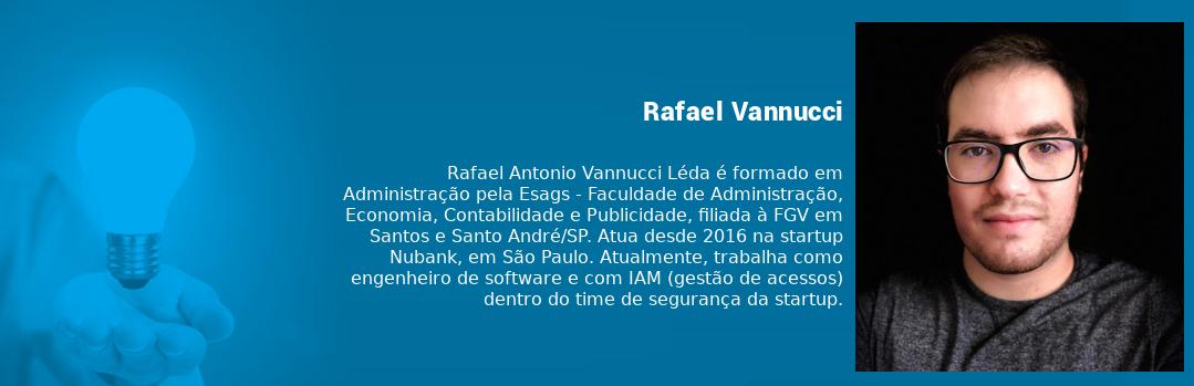 Box Rafael Antonio Vannucci Léda é formado em Administração pela Esags, a Faculdade de Administração, Economia, Contabilidade e Publicidade, filiada à FGV. Atua desde 2016 na Nubank, em São Paulo. Atualmente, é engenheiro de software na startup.